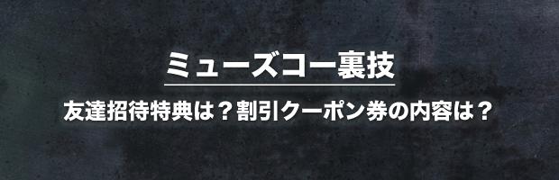 ミューズコー裏技(友達招待特典は?割引クーポン券の内容は?)